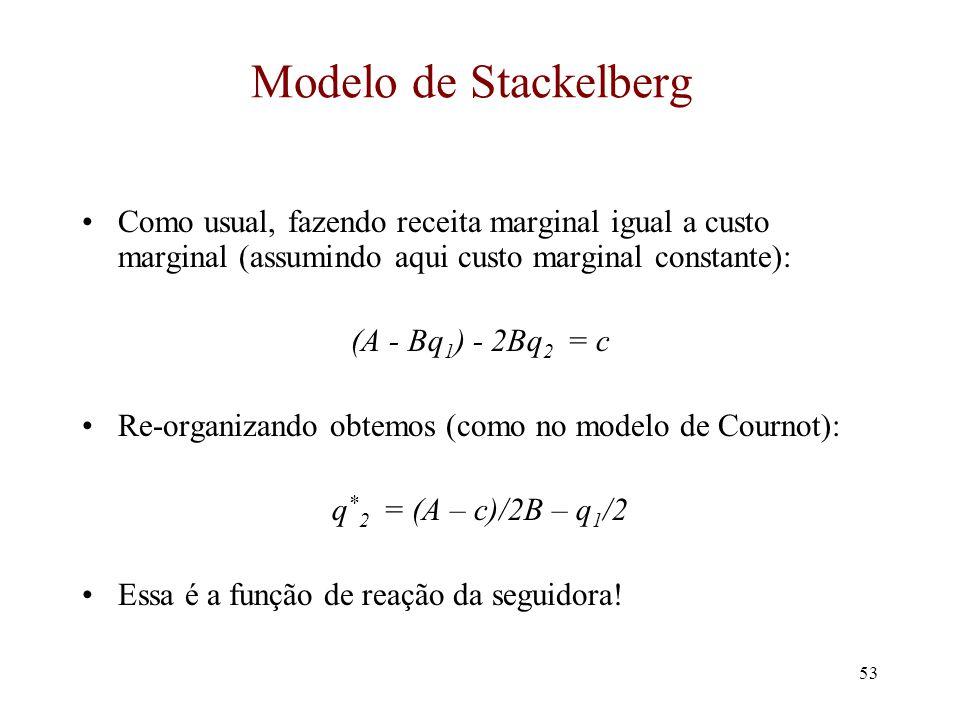 52 Modelo de Stackelberg A primeira a escolher a sua produção é chamada de firma líder. A segunda firma é a seguidora. Vamos resolver o modelo supondo