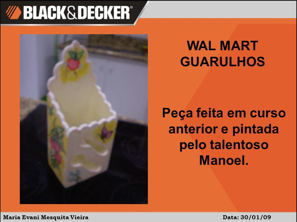 Maria Evani Mesquita Vieira Data: 30/01/09 Peça feita em curso anterior e pintada pelo talentoso Manoel. WAL MART GUARULHOS