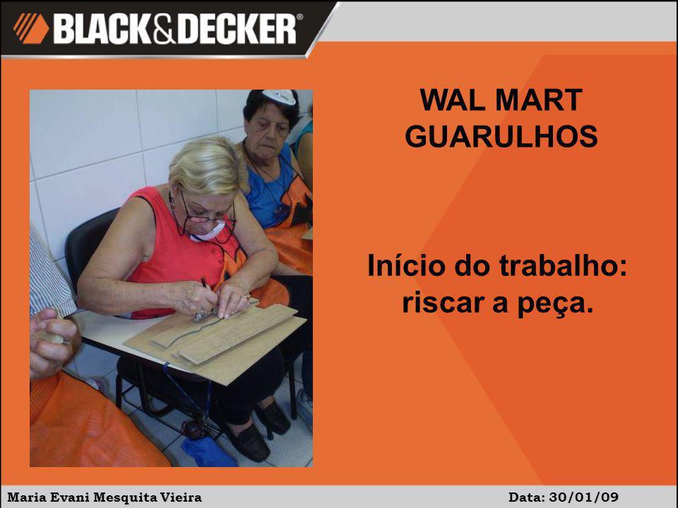Maria Evani Mesquita Vieira Data: 30/01/09 WAL MART GUARULHOS Início do trabalho: riscar a peça.