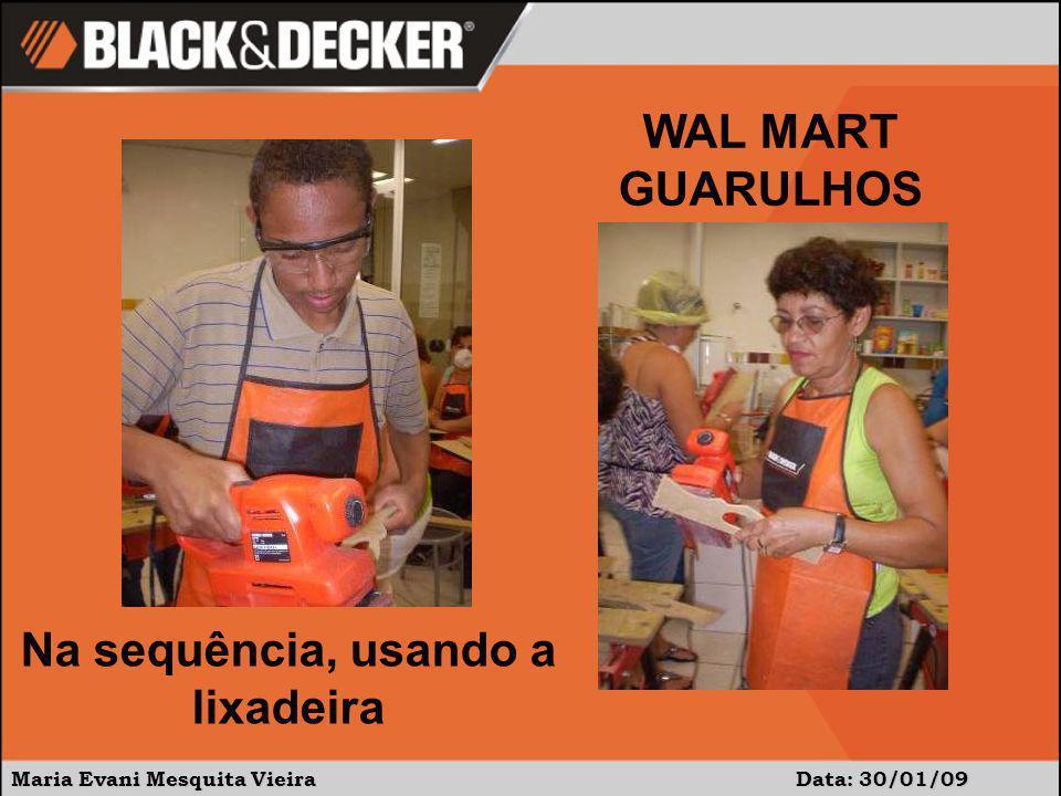 Maria Evani Mesquita Vieira Data: 30/01/09 WAL MART GUARULHOS Na sequência, usando a lixadeira