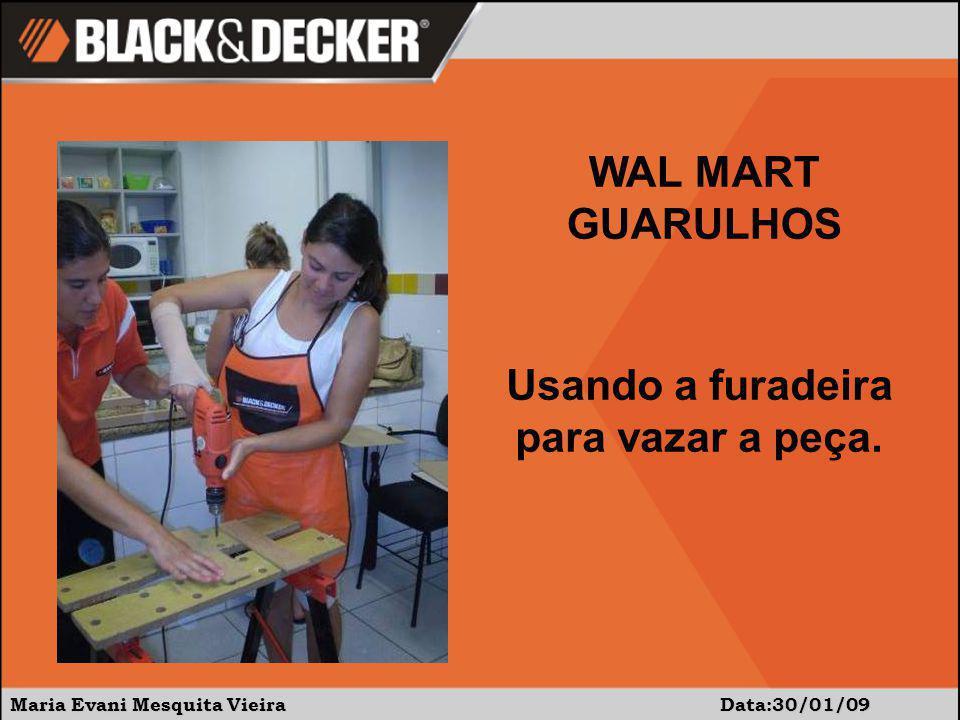 Maria Evani Mesquita Vieira Data:30/01/09 Usando a furadeira para vazar a peça. WAL MART GUARULHOS
