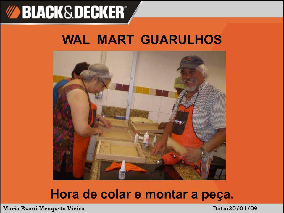 Maria Evani Mesquita Vieira Data:30/01/09 Hora de colar e montar a peça. WAL MART GUARULHOS