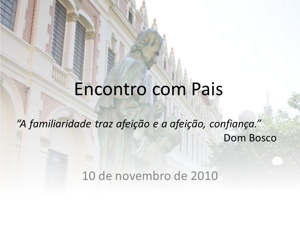 Encontro com Pais 10 de novembro de 2010 A familiaridade traz afeição e a afeição, confiança. Dom Bosco