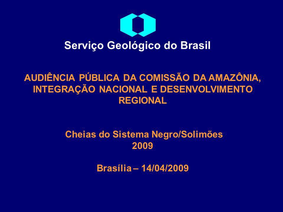 AUDIÊNCIA PÚBLICA DA COMISSÃO DA AMAZÔNIA, INTEGRAÇÃO NACIONAL E DESENVOLVIMENTO REGIONAL Cheias do Sistema Negro/Solimões 2009 Brasília – 14/04/2009 Serviço Geológico do Brasil