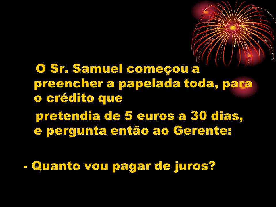 - Ora, 5 euros a 30 dias, vai pagar 30 cêntimos de juros - responde-lhe o Gerente.