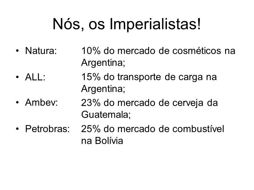 Nós, os Imperialistas! Natura: ALL: Ambev: Petrobras: 10% do mercado de cosméticos na Argentina; 15% do transporte de carga na Argentina; 23% do merca