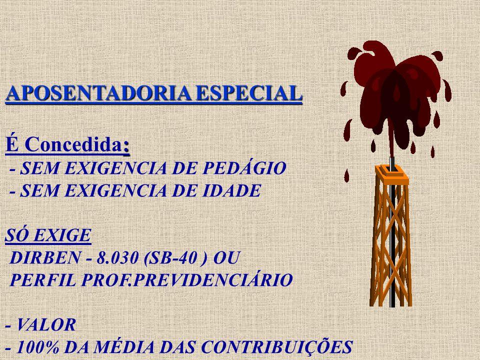 APOSENTADORIA ESPECIAL : APOSENTADORIA ESPECIAL É Concedida: - SEM EXIGENCIA DE PEDÁGIO - SEM EXIGENCIA DE IDADE SÓ EXIGE DIRBEN - 8.030 (SB-40 ) OU PERFIL PROF.PREVIDENCIÁRIO - VALOR - 100% DA MÉDIA DAS CONTRIBUIÇÕES