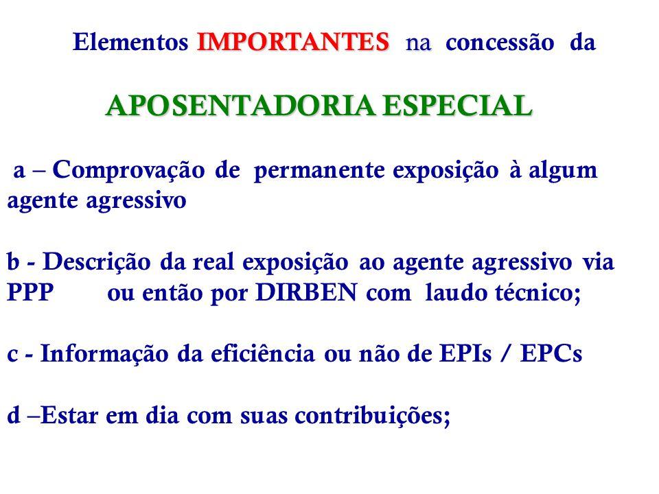 IMPORTANTES na APOSENTADORIA ESPECIAL Elementos IMPORTANTES na concessão da APOSENTADORIA ESPECIAL a – Comprovação de permanente exposição à algum agente agressivo b - Descrição da real exposição ao agente agressivo via PPP ou então por DIRBEN com laudo técnico; c - Informação da eficiência ou não de EPIs / EPCs d –Estar em dia com suas contribuições;