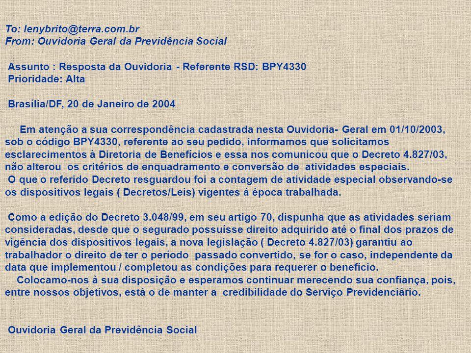 To: lenybrito@terra.com.br From: Ouvidoria Geral da Previdência Social Assunto : Resposta da Ouvidoria - Referente RSD: BPY4330 Prioridade: Alta Brasília/DF, 20 de Janeiro de 2004 Em atenção a sua correspondência cadastrada nesta Ouvidoria- Geral em 01/10/2003, sob o código BPY4330, referente ao seu pedido, informamos que solicitamos esclarecimentos à Diretoria de Benefícios e essa nos comunicou que o Decreto 4.827/03, não alterou os critérios de enquadramento e conversão de atividades especiais.
