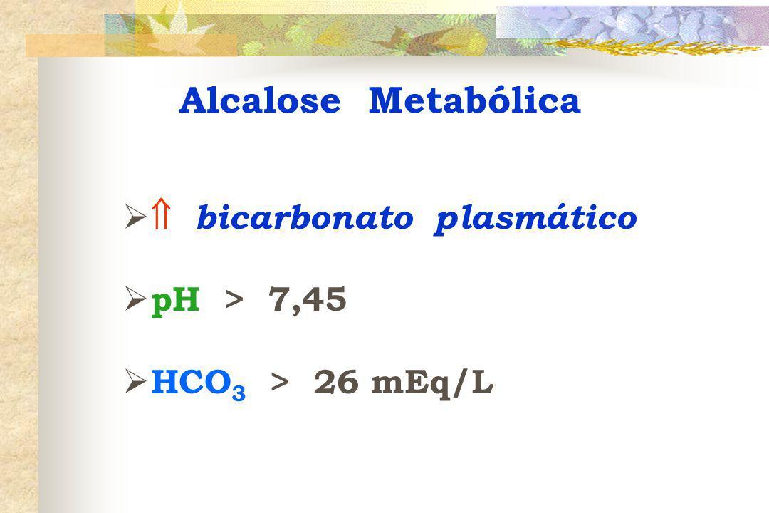   bicarbonato plasmático  pH > 7,45  HCO 3 > 26 mEq/L Alcalose Metabólica