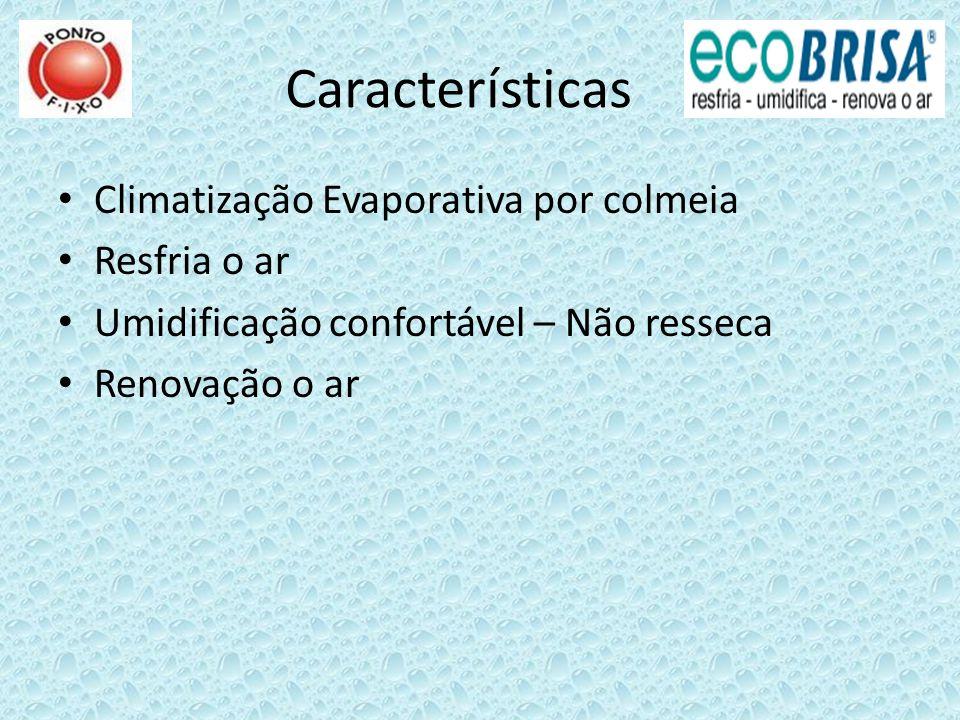 Características Climatização Evaporativa por colmeia Resfria o ar Umidificação confortável – Não resseca Renovação o ar