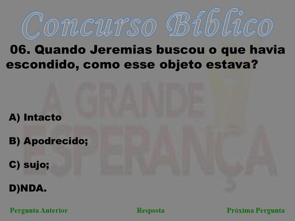 Próxima PerguntaPergunta AnteriorResposta 06. Quando Jeremias buscou o que havia escondido, como esse objeto estava? A) Intacto B) Apodrecido; C) sujo