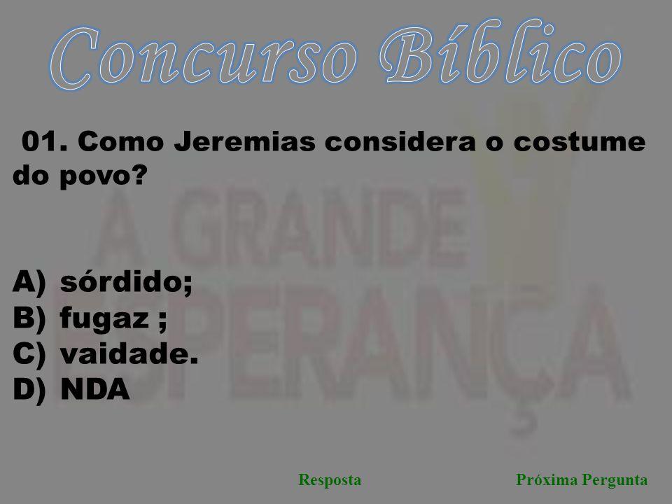Próxima PerguntaResposta 01. Como Jeremias considera o costume do povo? A) sórdido; B) fugaz ; C) vaidade. D) NDA