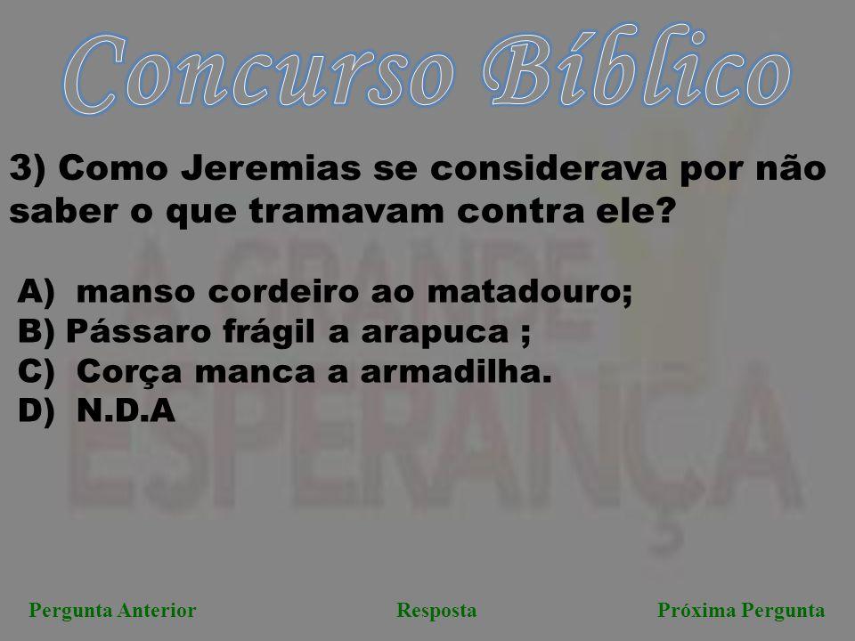 Próxima PerguntaPergunta AnteriorResposta 3) Como Jeremias se considerava por não saber o que tramavam contra ele? A) manso cordeiro ao matadouro; B)P