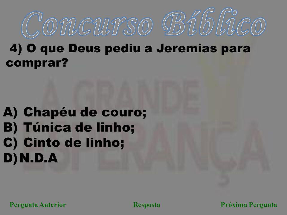 Próxima PerguntaPergunta AnteriorResposta 4) O que Deus pediu a Jeremias para comprar? A) Chapéu de couro; B) Túnica de linho; C) Cinto de linho; D)N.
