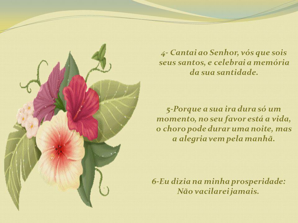 4- Cantai ao Senhor, vós que sois seus santos, e celebrai a memória da sua santidade.