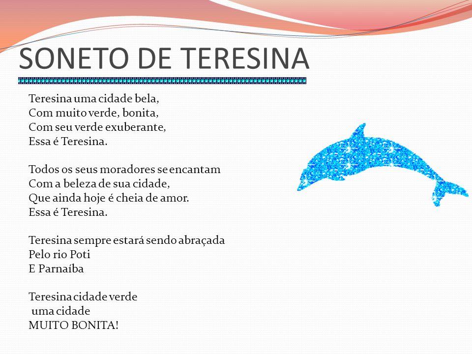 SONETO DE TERESINA Teresina uma cidade bela, Com muito verde, bonita, Com seu verde exuberante, Essa é Teresina. Todos os seus moradores se encantam C