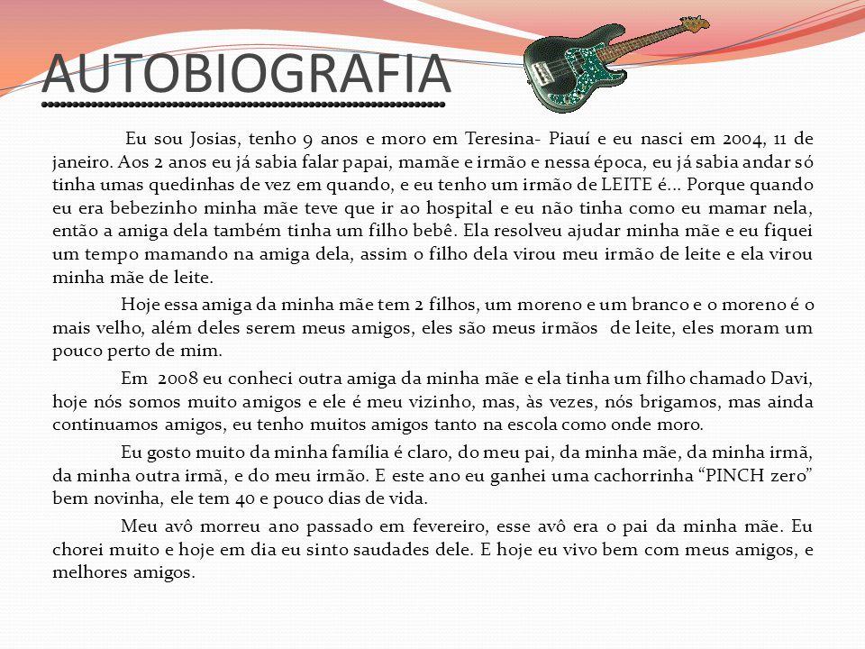 AUTOBIOGRAFIA Eu sou Josias, tenho 9 anos e moro em Teresina- Piauí e eu nasci em 2004, 11 de janeiro. Aos 2 anos eu já sabia falar papai, mamãe e irm