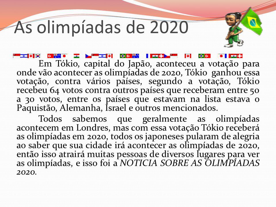 As olimpíadas de 2020 Em Tókio, capital do Japão, aconteceu a votação para onde vão acontecer as olimpíadas de 2020, Tókio ganhou essa votação, contra
