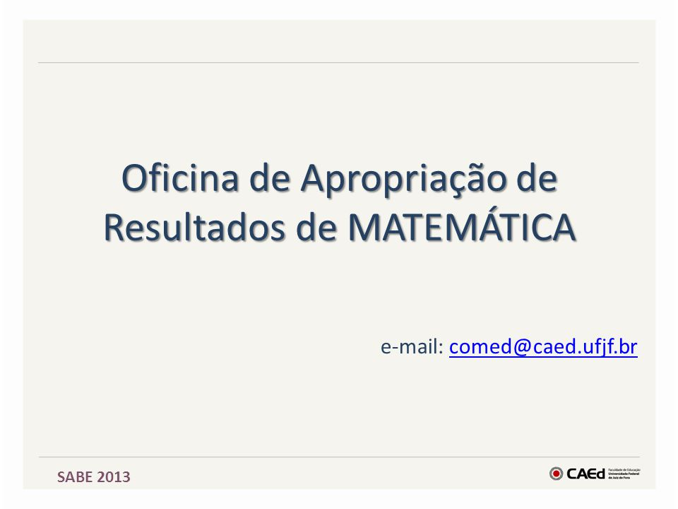 Oficina de Apropriação de Resultados de MATEMÁTICA e-mail: comed@caed.ufjf.brcomed@caed.ufjf.br