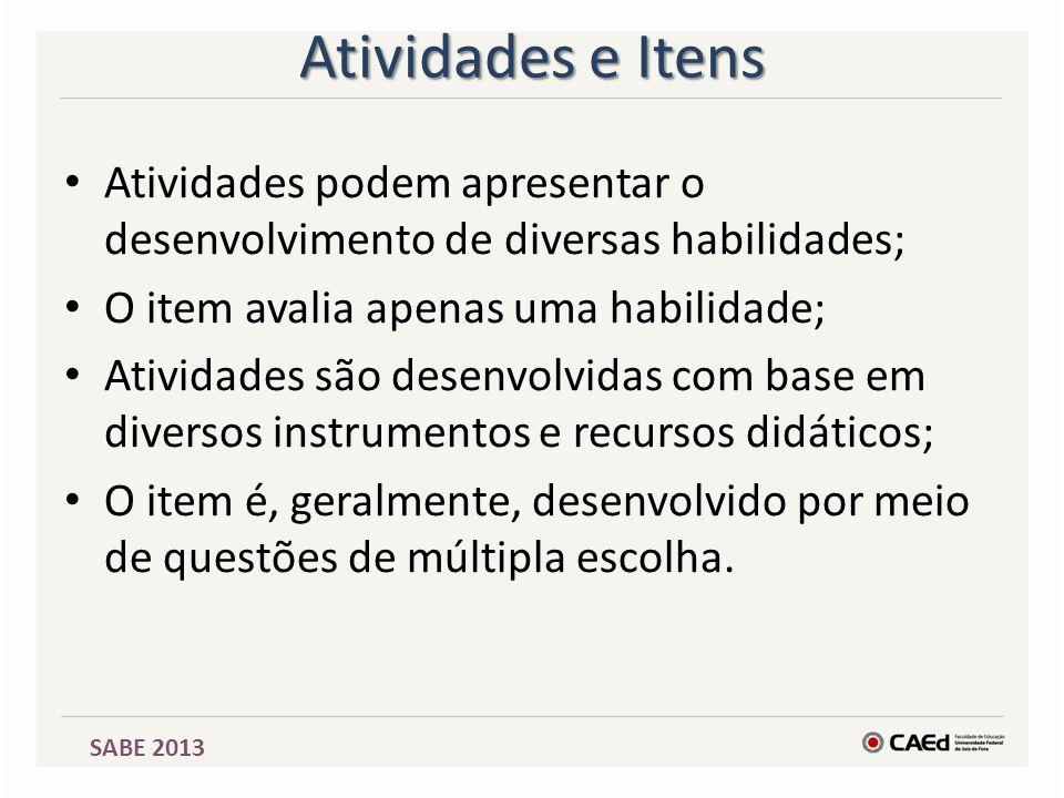 SABE 2013 Atividades e Itens Atividades podem apresentar o desenvolvimento de diversas habilidades; O item avalia apenas uma habilidade; Atividades sã