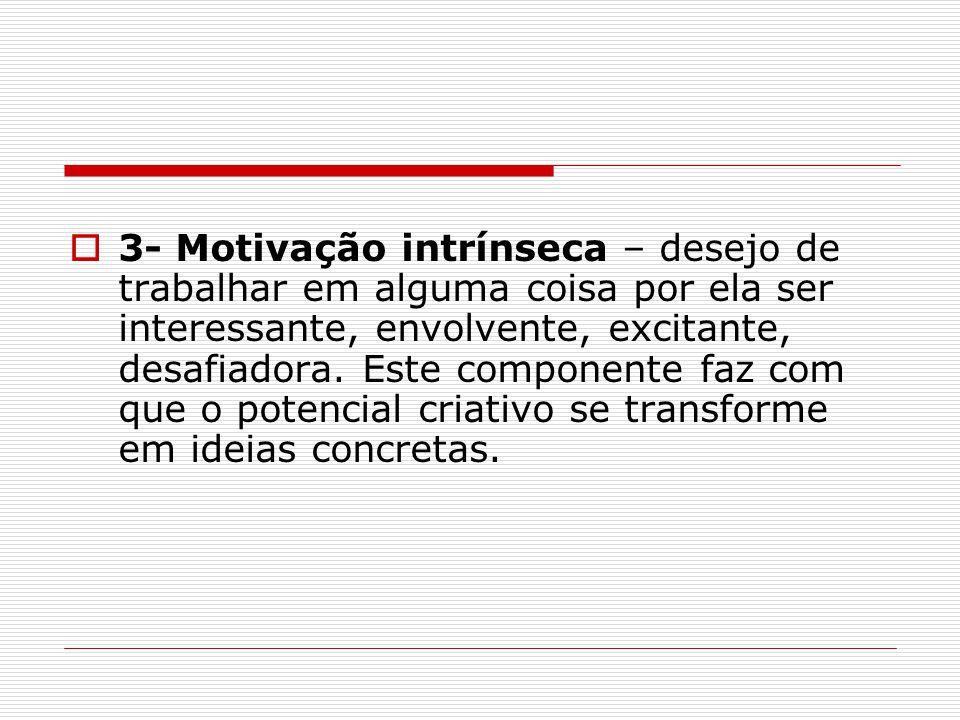  3- Motivação intrínseca – desejo de trabalhar em alguma coisa por ela ser interessante, envolvente, excitante, desafiadora.