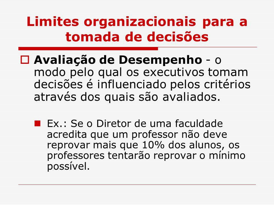 Limites organizacionais para a tomada de decisões  Avaliação de Desempenho - o modo pelo qual os executivos tomam decisões é influenciado pelos critérios através dos quais são avaliados.