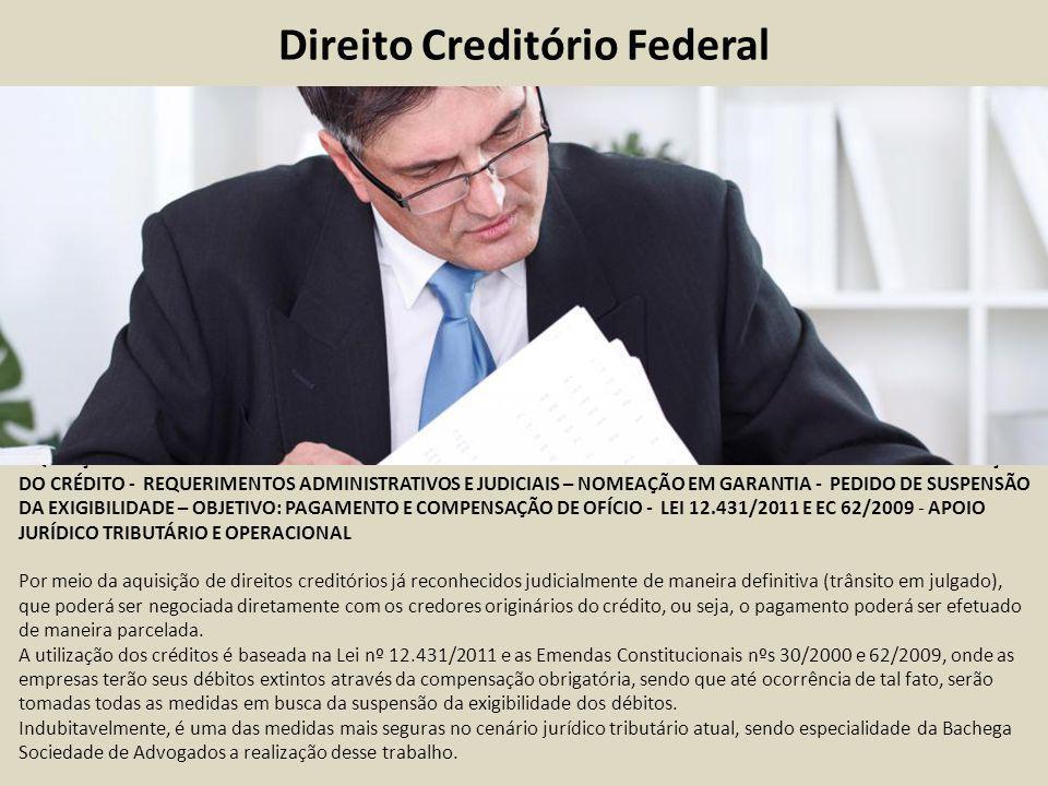 Direito Creditório Federal AQUISIÇÃO DO DIREITO CREDITÓRIO – CESSÃO DE DIREITOS - INCLUSÃO NO POLO ATIVO DO PROCESSO - HABILITAÇÃO DO CRÉDITO - REQUERIMENTOS ADMINISTRATIVOS E JUDICIAIS – NOMEAÇÃO EM GARANTIA - PEDIDO DE SUSPENSÃO DA EXIGIBILIDADE – OBJETIVO: PAGAMENTO E COMPENSAÇÃO DE OFÍCIO - LEI 12.431/2011 E EC 62/2009 - APOIO JURÍDICO TRIBUTÁRIO E OPERACIONAL Por meio da aquisição de direitos creditórios já reconhecidos judicialmente de maneira definitiva (trânsito em julgado), que poderá ser negociada diretamente com os credores originários do crédito, ou seja, o pagamento poderá ser efetuado de maneira parcelada.