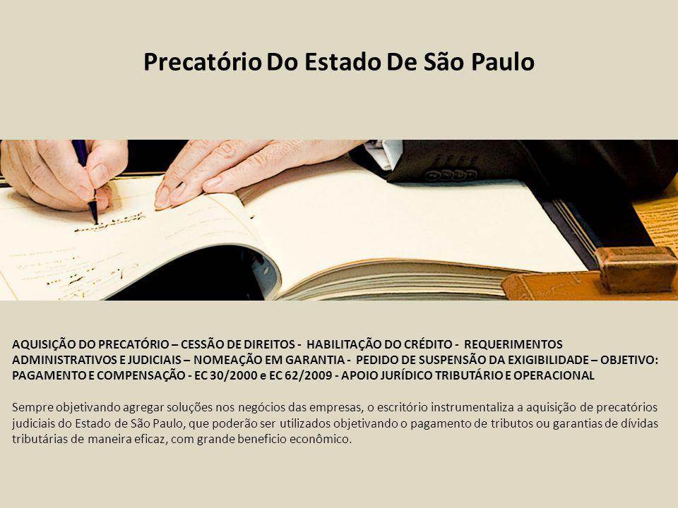 Precatório Do Estado De São Paulo AQUISIÇÃO DO PRECATÓRIO – CESSÃO DE DIREITOS - HABILITAÇÃO DO CRÉDITO - REQUERIMENTOS ADMINISTRATIVOS E JUDICIAIS – NOMEAÇÃO EM GARANTIA - PEDIDO DE SUSPENSÃO DA EXIGIBILIDADE – OBJETIVO: PAGAMENTO E COMPENSAÇÃO - EC 30/2000 e EC 62/2009 - APOIO JURÍDICO TRIBUTÁRIO E OPERACIONAL Sempre objetivando agregar soluções nos negócios das empresas, o escritório instrumentaliza a aquisição de precatórios judiciais do Estado de São Paulo, que poderão ser utilizados objetivando o pagamento de tributos ou garantias de dívidas tributárias de maneira eficaz, com grande beneficio econômico.