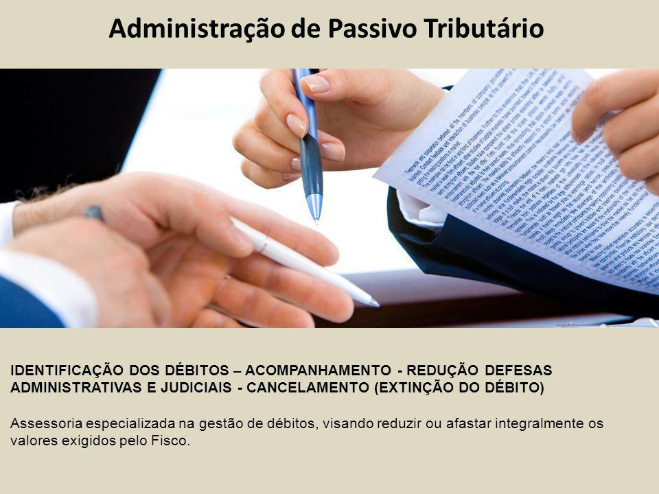 Administração de Passivo Tributário IDENTIFICAÇÃO DOS DÉBITOS – ACOMPANHAMENTO - REDUÇÃO DEFESAS ADMINISTRATIVAS E JUDICIAIS - CANCELAMENTO (EXTINÇÃO DO DÉBITO) Assessoria especializada na gestão de débitos, visando reduzir ou afastar integralmente os valores exigidos pelo Fisco.