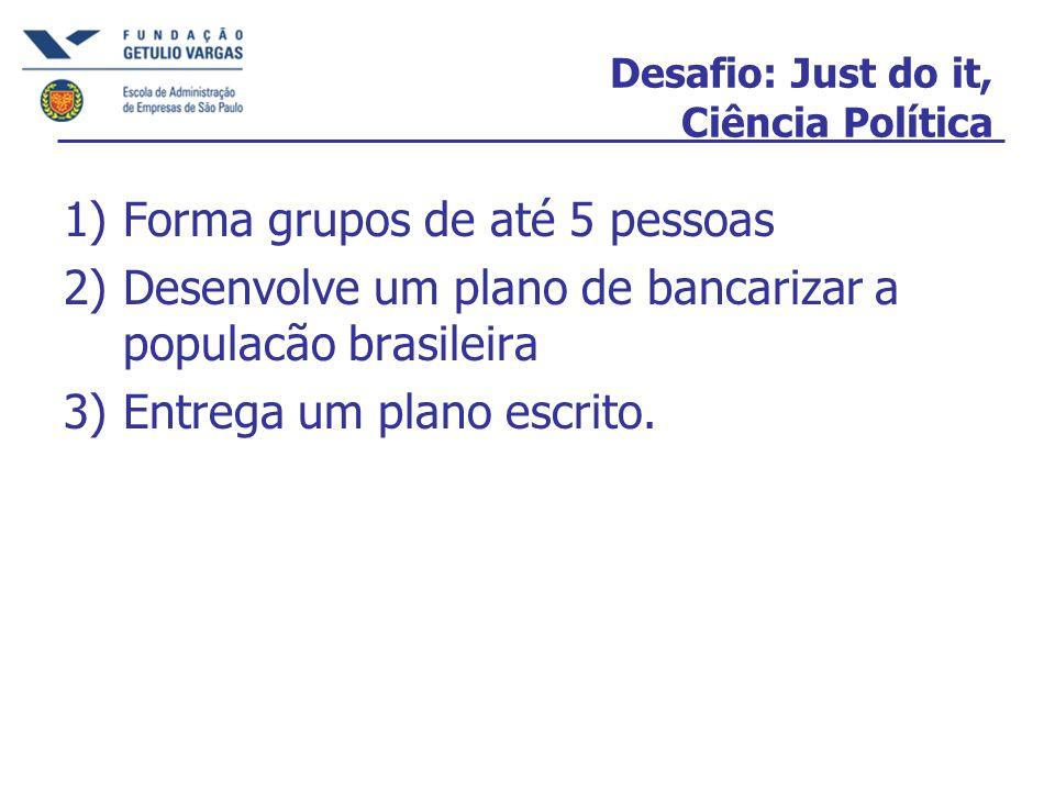 Desafio: Just do it, Ciência Política 1)Forma grupos de até 5 pessoas 2)Desenvolve um plano de bancarizar a populacão brasileira 3)Entrega um plano es