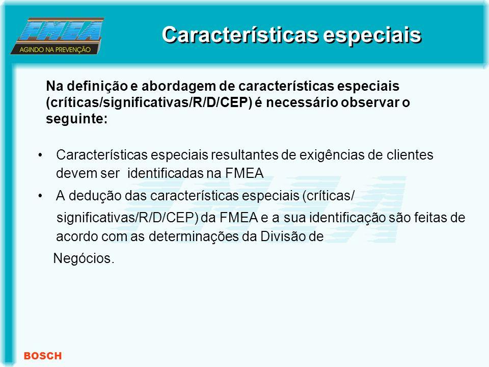 BOSCH Características especiais resultantes de exigências de clientes devem ser identificadas na FMEA A dedução das características especiais (críticas/ significativas/R/D/CEP) da FMEA e a sua identificação são feitas de acordo com as determinações da Divisão de Negócios.