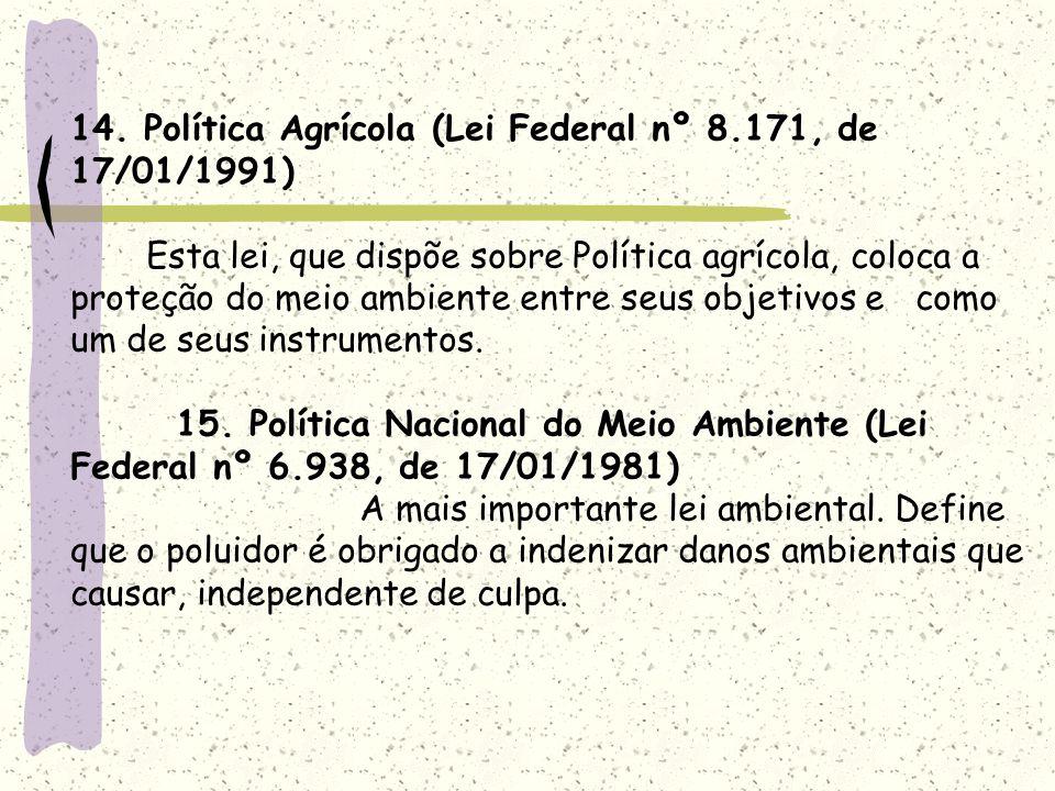 14. Política Agrícola (Lei Federal nº 8.171, de 17/01/1991) Esta lei, que dispõe sobre Política agrícola, coloca a proteção do meio ambiente entre seu