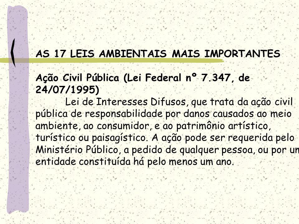 AS 17 LEIS AMBIENTAIS MAIS IMPORTANTES Ação Civil Pública (Lei Federal nº 7.347, de 24/07/1995) Lei de Interesses Difusos, que trata da ação civil púb
