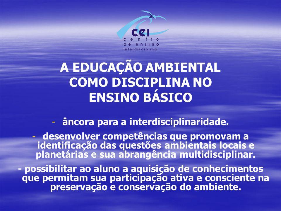 A EDUCAÇÃO AMBIENTAL COMO DISCIPLINA NO ENSINO BÁSICO - -âncora para a interdisciplinaridade. - -desenvolver competências que promovam a identificação
