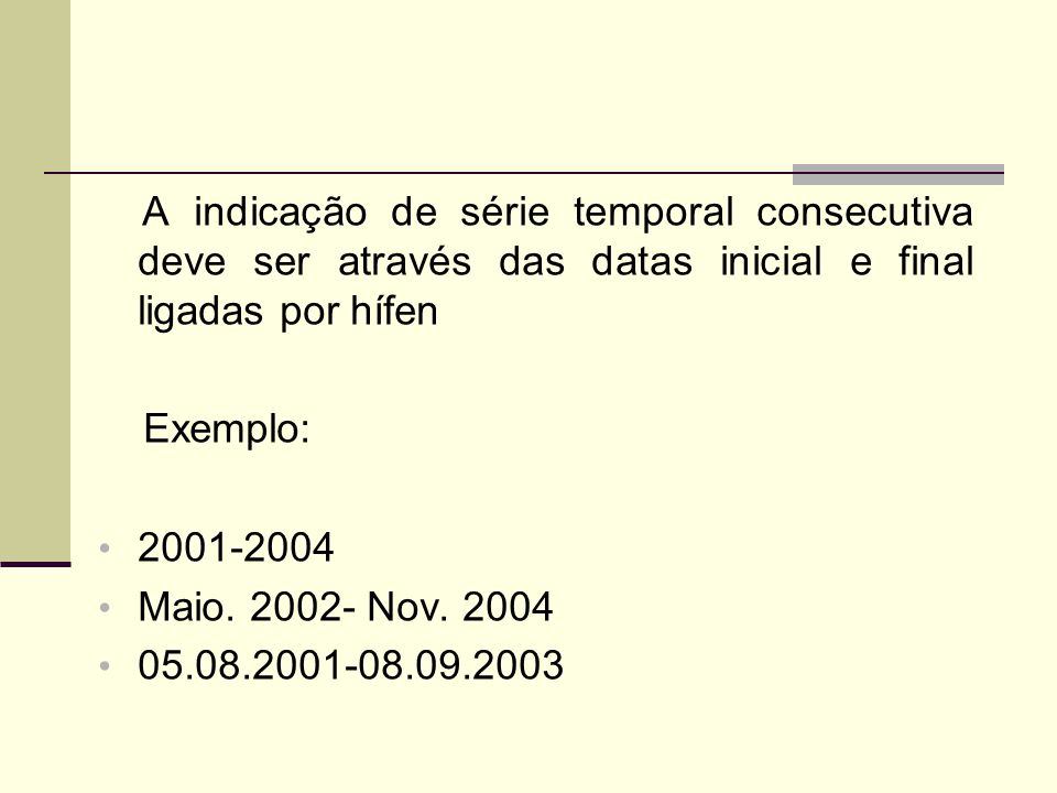 A indicação de série temporal consecutiva deve ser através das datas inicial e final ligadas por hífen Exemplo: 2001-2004 Maio.