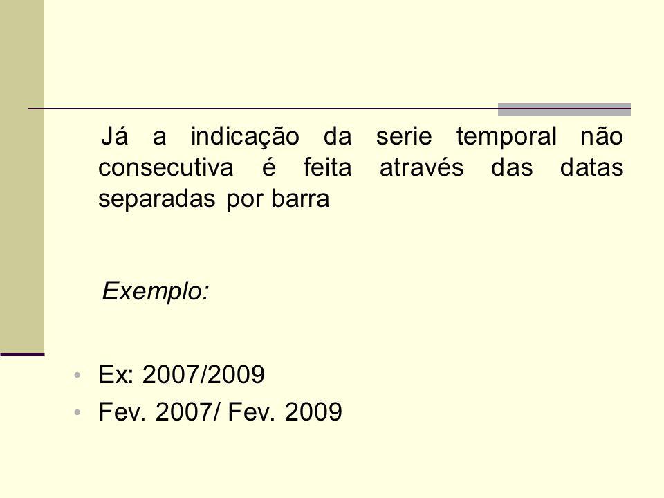 Já a indicação da serie temporal não consecutiva é feita através das datas separadas por barra Exemplo: Ex: 2007/2009 Fev.