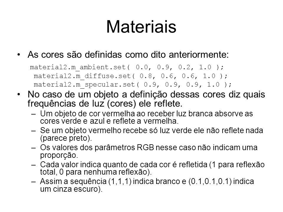 Materiais As cores são definidas como dito anteriormente: material2.m_ambient.set( 0.0, 0.9, 0.2, 1.0 ); material2.m_diffuse.set( 0.8, 0.6, 0.6, 1.0 ); material2.m_specular.set( 0.9, 0.9, 0.9, 1.0 ); No caso de um objeto a definição dessas cores diz quais frequências de luz (cores) ele reflete.