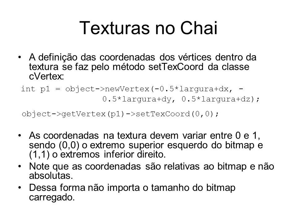 Texturas no Chai A definição das coordenadas dos vértices dentro da textura se faz pelo método setTexCoord da classe cVertex: int p1 = object->newVertex(-0.5*largura+dx, - 0.5*largura+dy, 0.5*largura+dz); object->getVertex(p1)->setTexCoord(0,0); As coordenadas na textura devem variar entre 0 e 1, sendo (0,0) o extremo superior esquerdo do bitmap e (1,1) o extremos inferior direito.