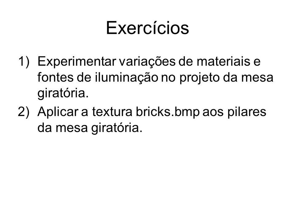 Exercícios 1)Experimentar variações de materiais e fontes de iluminação no projeto da mesa giratória. 2)Aplicar a textura bricks.bmp aos pilares da me