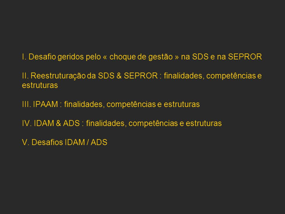 I. Desafio geridos pelo « choque de gestão » na SDS e na SEPROR II. Reestruturação da SDS & SEPROR : finalidades, competências e estruturas III. IPAAM