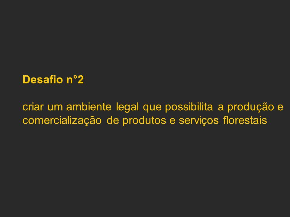 Desafio n°2 criar um ambiente legal que possibilita a produção e comercialização de produtos e serviços florestais