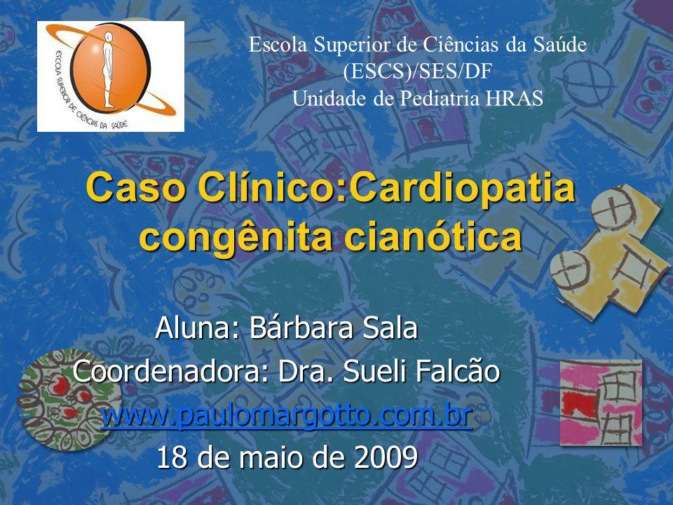 Caso Clínico:Cardiopatia congênita cianótica Aluna: Bárbara Sala Coordenadora: Dra. Sueli Falcão www.paulomargotto.com.br 18 de maio de 2009 Escola Su