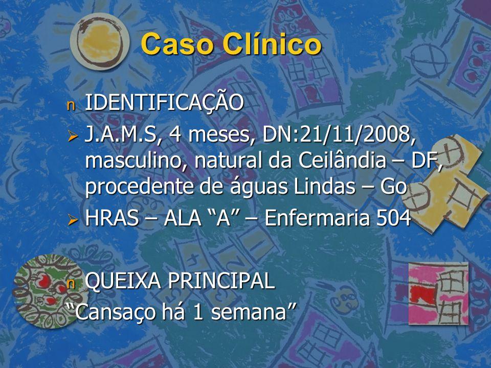 """Caso Clínico n IDENTIFICAÇÃO  J.A.M.S, 4 meses, DN:21/11/2008, masculino, natural da Ceilândia – DF, procedente de águas Lindas – Go  HRAS – ALA """"A"""""""