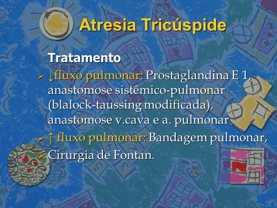 Atresia Tricúspide n Tratamento  ↓fluxo pulmonar: Prostaglandina E 1, anastomose sistêmico-pulmonar (blalock-taussing modificada), anastomose v.cava