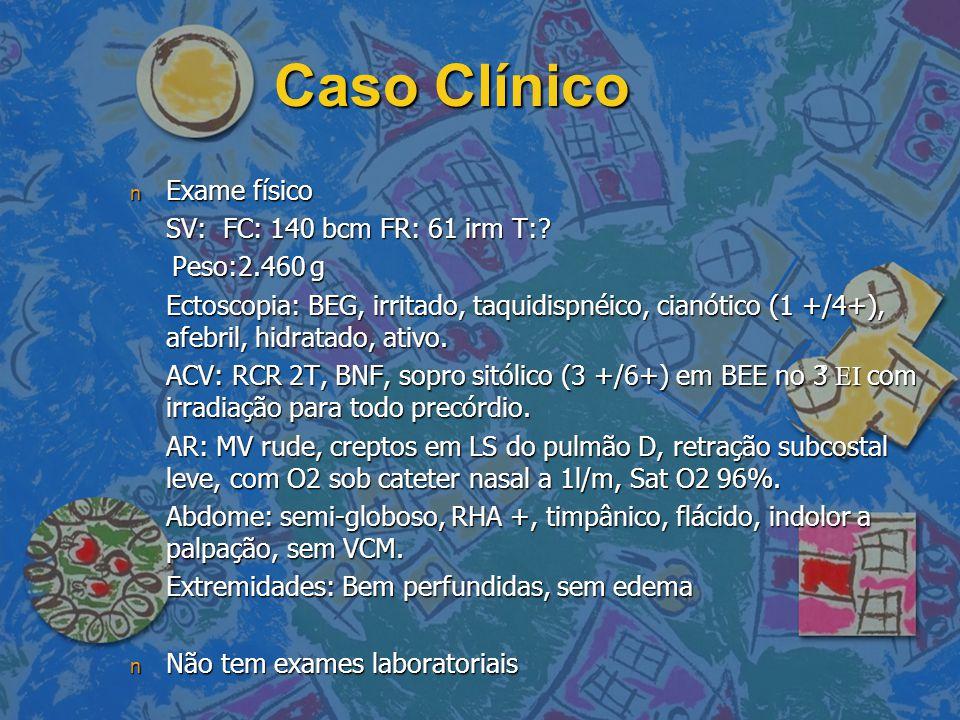 Caso Clínico n Exame físico SV: FC: 140 bcm FR: 61 irm T:? Peso:2.460 g Peso:2.460 g Ectoscopia: BEG, irritado, taquidispnéico, cianótico (1 +/4+), af