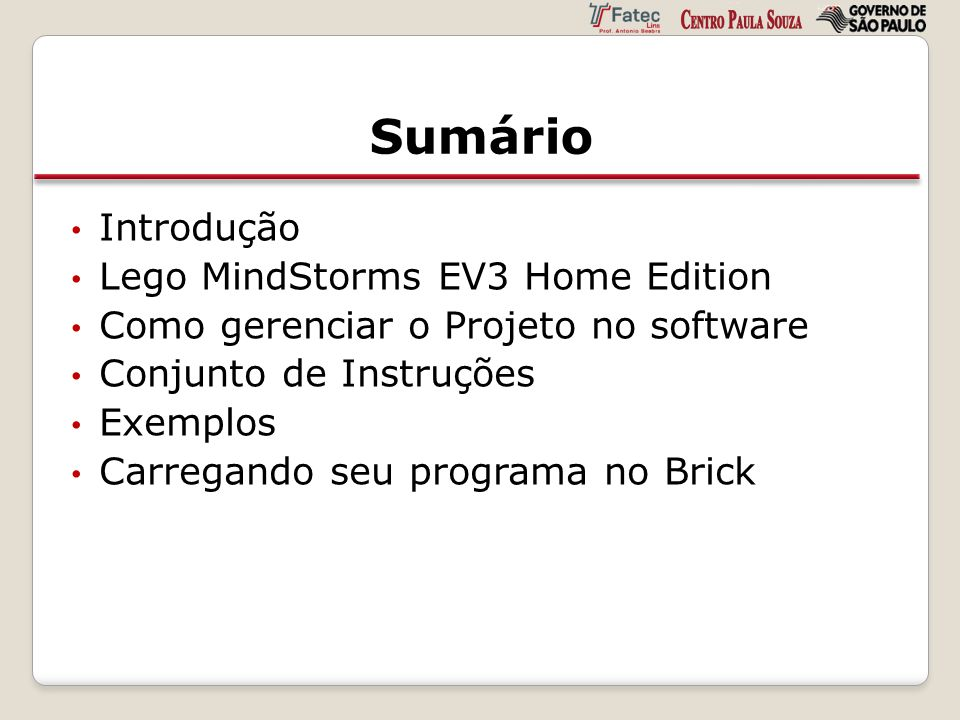 Sumário Introdução Lego MindStorms EV3 Home Edition Como gerenciar o Projeto no software Conjunto de Instruções Exemplos Carregando seu programa no Br
