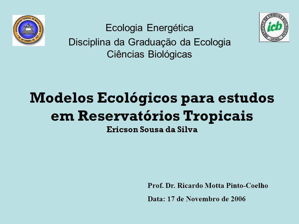 Modelos Ecológicos para estudos em Reservatórios Tropicais Ericson Sousa da Silva Ecologia Energética Disciplina da Graduação da Ecologia Ciências Bio