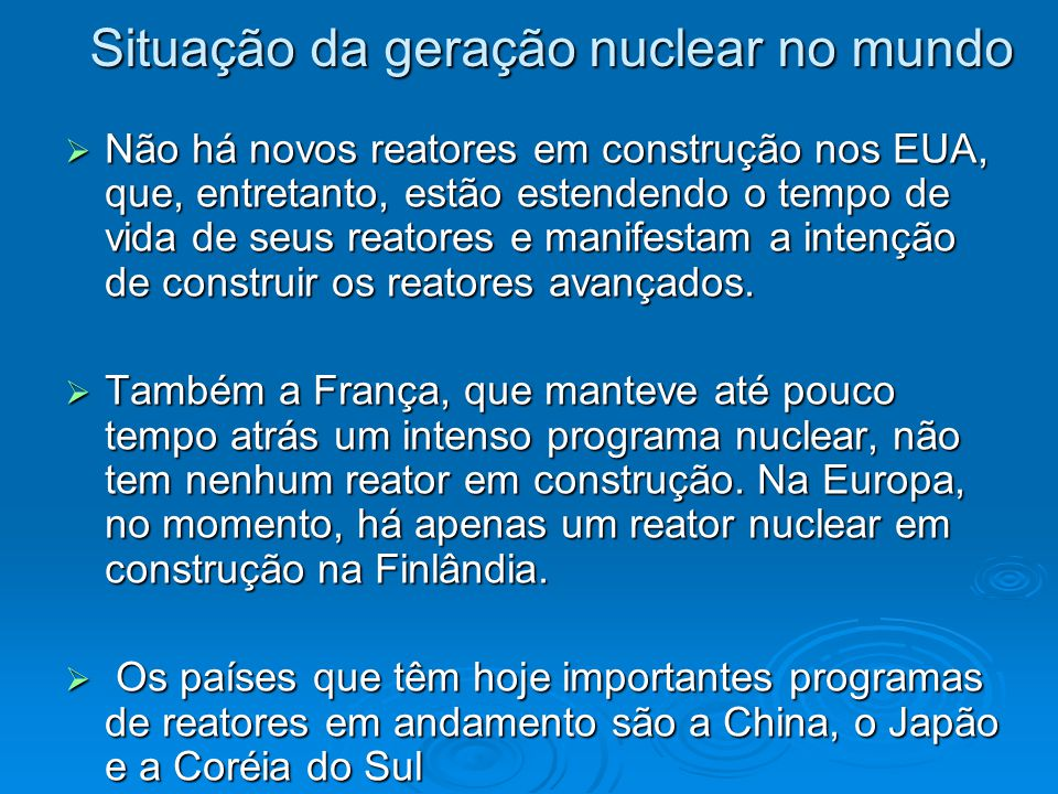 Situação da geração nuclear no mundo  Não há novos reatores em construção nos EUA, que, entretanto, estão estendendo o tempo de vida de seus reatores e manifestam a intenção de construir os reatores avançados.