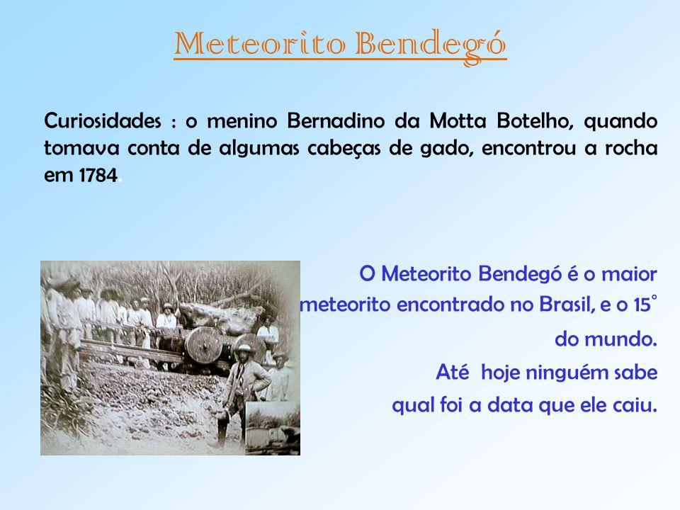 Meteorito Bendegó Curiosidades : o menino Bernadino da Motta Botelho, quando tomava conta de algumas cabeças de gado, encontrou a rocha em 1784.